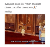 "Another One, Funny, and Life: everyone else's life: ""when one door  closes... another one opens""  my life:  How exciting, another closed door."