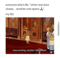 "Every single time!: everyone else's life: ""when one door  closes... another one opens A""  my life:  How exciting, another closed door. Every single time!"
