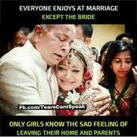 Girls, Marriage, and Memes: EVERYONE ENJOYS AT MARRIAGE  EXCEPT THE BRIDE  Fb.com/TearsCantSpeak  ONLY GIRLS KNOW THE SAD FEELING OF  LEAVING THEIR HOME AND PARENTS