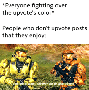 Who, Color, and Fighting: *Everyone fighting over  the upvote's color*  People who don't upvote posts  that they enjoy:  Idonitgetit, what's the gray quy soupset about? it gray