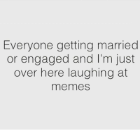 Getting Married Memes: Everyone getting married  or engaged and I'm just  over here laughing at  memes