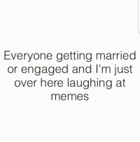 everyone: Everyone getting married  or engaged and I'm just  over here laughing at  me me