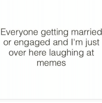 Memes, Sassy, and 🤖: Everyone getting married  or engaged and I'm just  over here laughing at  memes Ffs 😏 Follow @sassy__bitch69 @sassy__bitch69 @sassy__bitch69 @sassy__bitch69