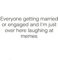Memes, Sassy, and 🤖: Everyone getting married  or engaged and I'm just  over here laughing at  memes And I'm loving every minute 😊 Follow @sassy__bitch69 @sassy__bitch69 @sassy__bitch69