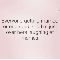 Life, Memes, and Girl Memes: Everyone getting married  or engaged and I'm just  over here laughing at  memes Honestly, my life is way more exciting