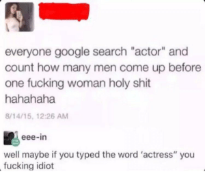 "I am very smart: everyone google search ""actor"" and  count how many men come up before  one fucking woman holy shit  hahahaha  8/14/15, 12:26 AM  eee-in  well maybe if you typed the word 'actress"" you  fucking idiot I am very smart"