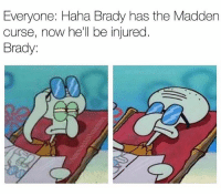 It's only a matter of time... @funniestnbamemez: Everyone: Haha Brady has the Madden  curse, now he'll be injured  Brady: It's only a matter of time... @funniestnbamemez