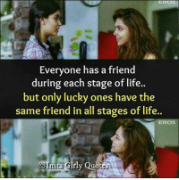 Life, Memes, and Quotes: Everyone has a friend  during each stage of life..  but only lucky ones have the  same friend in all stages of life..  EROS  oInsa Girly Quotes  Trista Girly Quotes  oins