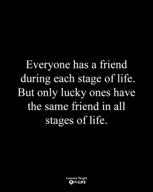 Life, Memes, and 🤖: Everyone has a friend  during each stage of life.  But only lucky ones have  the same friend in all  stages of life.  Lessons Taught  By LIFE <3