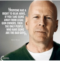 America, Bad, and Facebook: EVERYONE HAS A  RIGHT TO BEAR ARMS.  IF YOU TAKE GUNS  AWAY FROM LEGAL  GUN OWNERS, THEN  THE ONLY PEOPLE  WHO HAVE GUNS  ARE THE BAD GUYS  BRUCE WILLIS  TURNING  POINT USA Damn right, Bruce! I love seeing Hollywood actors not fall in to the leftist propaganda. brucewillis secondamendment defendthesecond molonlabe trumpmemes liberals libbys democraps liberallogic liberal maga conservative constitution presidenttrump resist thetypicalliberal typicalliberal merica america stupiddemocrats donaldtrump trump2016 patriot trump yeeyee presidentdonaldtrump draintheswamp makeamericagreatagain trumptrain triggered CHECK OUT MY WEBSITE AND STORE!🌐 thetypicalliberal.net-store 🥇Join our closed group on Facebook. For top fans only: Right Wing Savages🥇 Add me on Snapchat and get to know me. Don't be a stranger: thetypicallibby Partners: @theunapologeticpatriot 🇺🇸 @too_savage_for_democrats 🐍 @thelastgreatstand 🇺🇸 @always.right 🐘 @keepamerica.usa ☠️ @republicangirlapparel 🎀 @drunkenrepublican 🍺 TURN ON POST NOTIFICATIONS! Make sure to check out our joint Facebook - Right Wing Savages Joint Instagram - @rightwingsavages
