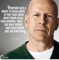 Bad, Guns, and Memes: EVERYONE HAS A  RIGHT TO BEAR ARMS.  IF YOU TAKE GUNS  AWAY FROM LEGAL  GUN OWNERS, THEN  THE ONLY PEOPLE  WHO HAVE GUNS  ARE THE BAD GUYS  BRUCE WILLIS  TURNIN  POINT USA ----------------- Proud Partners 🗽🇺🇸: ★ @conservative.american 🇺🇸 ★ @raised_right_ 🇺🇸 ★ @conservativemovement 🇺🇸 ★ @millennial_republicans🇺🇸 ★ @momfortrump 🇺🇸 ★ @the.conservative.patriot 🇺🇸 ★ @conservative.female🇺🇸 ★ @conservative.patriot🇺🇸 ★ @brunetteandpolitical 🇺🇸 ----------------- bluelivesmatter backtheblue whitehouse politics lawandorder conservative patriot republican goverment capitalism usa ronaldreagan trump merica presidenttrump makeamericagreatagain trumptrain trumppence2016 americafirst immigration maga army navy marines airforce coastguard military armedforces ----------------- The Conservative Nation does not own any of the pictures or memes posted. We try our best to give credit to the picture's rightful owner.