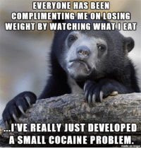 At least I look good.: EVERYONE HAS BEEN  COMPLIMENTING ME ON LOSING  WEIGHT BY WATCHING WHAT I EAT  LIVE REALLY JUST DEVELOPED  A SMALL COCAINE PROBLEM  made on inngur At least I look good.