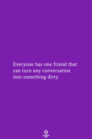 One Friend: Everyone has one friend that  can turn any conversation  into something dirty  RELATIONSHIP  LES