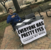 Memes, Change, and Mind: EVERYONE HAS  PRETTY EYES  CHANGE MY MIND https://t.co/9uZPER2tNJ