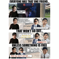 """Friends, Halloween, and Memes: EVERYONE HAS THAT ONE FRIEND  SGAG  HORRORNIGHTS  OMG I WANT  TO GO!!!  Hey guys, let's go to  Universal Studios  Singapore Halloween  6)  Horror Nights"""" 7 together!  Who's going?  Hmm.. I'm not sure leh  THAT WON'T GO OUT....  Eh Xiao Ming, can use  your Maybank Card  Sounds  good!!  FREE???  UNLESS SOMETHING IS FREE  ONZ LA!I TELL YOU  I ALWAYS STEADY 