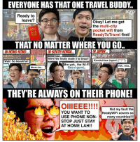Beautiful, Friends, and Memes: EVERYONE HAS THAT ONE TRAVEL BUDDY.  Ready to  leave?  Okay! Let me get  the multi-city  pocket wifi from  ReadyToTravel first!  THAT NO MATTER WHERE YOU GO..  IN HONG KONG..  IN SOUTH KOREA.  護老院  WAH! We finally made it to Seoul!  Wah! So beautiful!  Konnichiwa Japan! (*'▽'*)  Mm yah.. the Wi-Fi  Seoul good..  Yah.. woo..  Mmm hm.  방  いいね~  Naya na-  Naya na-  THEY'RE ALWAYS ON THEIR PHONE!  OllIEEE! ! ! !  一  l  YOU WANT TO  USE PHONE NON-  Not my fault the  ReadyWiFi covers so  many countries!!!  STOP JUST STAY  AT HOME LAH!! These friends who do NOTHING but use their phone non-stop on a trip are REALLY annoying! Just because you have Wi-Fi from <link in bio> doesn't mean you have to keep using it right?! 😭😭 Btw, you can get 10% off your ReadyWifi if you enter the code <SGAGRW10>! sp