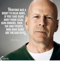 America, Bad, and Guns: EVERYONE HASA  RIGHT TO BEAR ARMS.  IF YOU TAKE GUNS  AWAY FROM LEGAL  GUN OWNERS, THEN  THE ONLY PEOPLE  WHO HAVE GUNS  ARE THE BAD GUY  BRUCE WILLIS  POINT USA merica america usa
