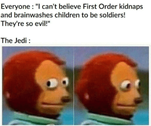 "It's time for the Jedi to end…: Everyone : ""I can't believe First Order kidnaps  and brainwashes children to be soldiers!  They're so evil!""  The Jedi : It's time for the Jedi to end…"