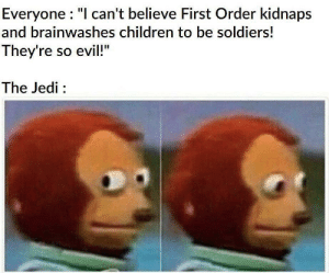 "Or perhaps, buy them?: Everyone : ""I can't believe First Order kidnaps  and brainwashes children to be soldiers!  They're so evil!""  The Jedi : Or perhaps, buy them?"