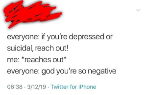 Me irl: everyone: if you're depressed or  suicidal, reach out!  me: *reaches out*  everyone: god you're so negative  06:38 3/12/19 Twitter for iPhone Me irl