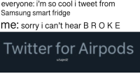 Sorry, Twitter, and Cool: everyone: i'm so cool i tweet from  Samsung smart fridge  me: sorry i can't hear BROKE  Twitter for Airpods  u/sajed2 thanks for sorting by new
