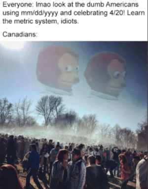 Dumb, Dank Memes, and 4 20: Everyone: Imao look at the dumb Americans  using mm/dd/yyyy and celebrating 4/20! Learn  the metric system, idiots  Canadians They got their own atmosphere