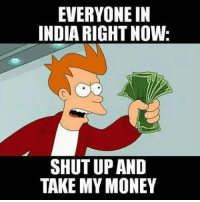 take my money meme: EVERYONE IN  INDIA RIGHT NOW  SHUT UP AND  TAKE MY MONEY