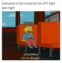 Funny, Ufc, and Fight: Everyone in the crowd at the UFC fight  last night  @tank.sinatra  D O  ENCY EXIT  (chuckles)  I'm in danger. Someone paid $3500 for a seat last night to get punched in the neck