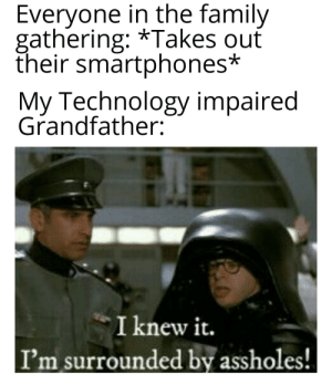 Keep investing Assholes!: Everyone in the family  gathering: *Takes ouť  their smartphones*  My Technology impaired  Grandfather:  I knew it.  I'm surrounded by assholes! Keep investing Assholes!