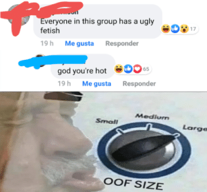You need some ice for that?: Everyone in this group has a ugly  fetish  17  19h Me gusta Responder  65  god you're hot  Me gusta Responder  19h  Medium  Small  Large  OOF SIZE You need some ice for that?