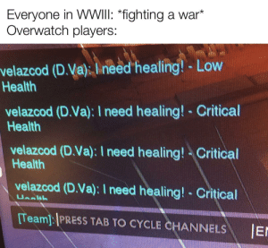 i need healing!: Everyone in WWIII: *fighting a war*  Overwatch players:  velazcod (D.Va): I need healing! - Low  Health  velazcod (D.Va): I need healing! - Critical  Health  velazcod (D.Va): I need healing! - Critical  Health  velazcod (D.Va): I need healing!- Critical  Ueeth  [Team]: PRESS TAB TO CYCLE CHANNELS  JEr i need healing!