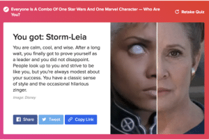 Be Like, Disney, and God: Everyone Is A Combo Of One Star Wars And One Marvel Character- Who Are  You?  C Retake Quiz  You got: Storm-Leia  You are calm, cool, and wise. After a long  wait, you finally got to prove yourself as  a leader and you did not disappoint.  People look up to you and strive to be  like you, but you're always modest about  your success. You have a classic sense  of style and the occasional hilarious  zinger.  Image: Disney  f ShareTweet Copy Link christiancgtomas:  Look at God.Which combo Marvel/Star Wars character are you?