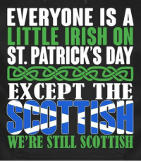 St Patrick's Day: EVERYONE IS A  LITTLE IRISH ON  ST. PATRICK'S DAY  EXCEPT THE  WE'RE STILL SCOTTISH