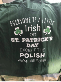 St Patrick's Day: EVERYONE IS A  rish  on  ST. PATRICK'S  DAY  EXCEPT THE  POLISH  we're still Polish