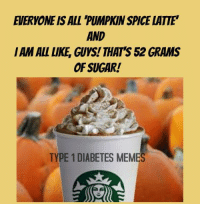 "pumpkin spice: EVERYONE IS ALL 'PUMPKIN SPICE LATTE""  AND  I AM ALL LIKE, GUYS! THAT'S 52 GRAMS  OF SUGAR!  TYPE 1 DIABETES MEMES"