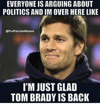 EVERYONE IS ARGUING ABOUT  POLITICS AND IM OVER HERE LIKE  ProPatriotsMemes  IM JUST GLAD  TOM BRADY IS BACK