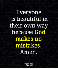 Beautiful, God, and Life: Everyone  is beautiful in  their own way  because God  makes no  mistakes.  Amen  Lessons Taught  By LIFE <3