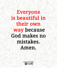 Beautiful, God, and Life: Everyone  is beautiful in  their own  way because  God makes no  mistakes.  Amen.  Lessons Taught  By LIFE <3
