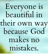 Beautiful, Dank, and God: Everyone is  beautiful in  their own way  because God  makes no  mistakes