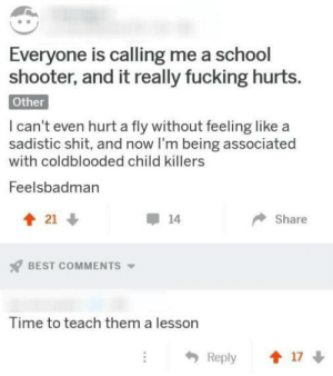 Dank, Fucking, and Memes: Everyone is calling me a school  shooter, and it really fucking hurts.  Other  I can't even hurt a fly without feeling like a  sadistic shit, and now I'm being associated  with coldblooded child killers  Feelsbadman  會21  14  Share  BEST COMMENTS ▼  Time to teach them a lesson  Reply 1 17 Modern problems require modern solutions by DatElf MORE MEMES