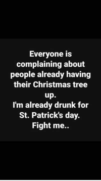 Patricks Day: Everyone is  complaining about  people already having  their Christmas tree  up.  I'm already drunk for  St. Patrick's day.  Fight me..