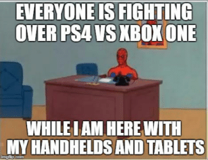 PS4 vs Xbox One Meme - SO TRUE! by TehNinja18 on DeviantArt: EVERYONE IS FIGHTING  OVER PSA VS XBOX ONE  WHILELAM HERE WITH  MY HANDHELDS AND TABLETS PS4 vs Xbox One Meme - SO TRUE! by TehNinja18 on DeviantArt