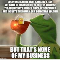 "Advice, Nfl, and Politics: EVERYONE IS HURT THAT KNEELING ATAN  NFI GAME IS DISRESPECTFULTO THE TROOPS  YET TRUMP SAYS HEROES DONT GET CAPTURED  AND INSULTSTHE FAMILYOFAGOLD STAR SOLDIER  BUT THATS NONE  OF MY BUSINESS <p><a href=""http://advice-animal.tumblr.com/post/166305543003/who-looks-to-the-nfl-for-politics-anyway"" class=""tumblr_blog"">advice-animal</a>:</p>  <blockquote><p>Who looks to the NFL for politics anyway?</p></blockquote>"