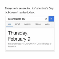 So Excite: Everyone is so excited for Valentine's Day  but doesn't realize today..  national pizza day  ALL  NEWS  IMAGES  VIDEOS  MAPS  Thursday,  February 9  National Pizza Pie Day 2017 in United States of  America