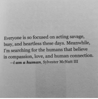 Love, Savage, and Acting: Everyone is so focused on acting savage  busy, and heartless these days. Meanwhile,  I'm searching for the humans that believe  in compassion, love, and human connection.  -i am a human, Sylvester McNutt III