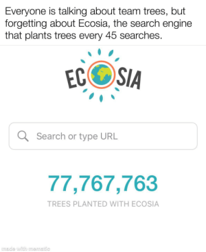 awesomacious:  Please help us!!!!: Everyone is talking about team trees, but  forgetting about Ecosia, the search engine  that plants trees every 45 searches.  ECOSIA  Q Search or type URL  77,767,763  TREES PLANTED WITH ECOSIA  made with mematic awesomacious:  Please help us!!!!