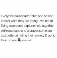 Funny, Memes, and Airplane: Everyone is uncomfortable and no one  knows what they are doing - we are all  flying a personal airplane held together  with duct tape and a prayer, some are  just better at hiding their anxiety & panic  than others sarcasm only SarcasmOnly