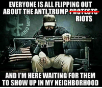 One of these days, these dirt bags will catch themselves in the wrong place at the wrong time attacking the wrong person.: EVERYONE ISALL FLIPPING OUT  ABOUT THE ANTI TRUMP  RIOTS  AND I'M HERE WAITING FOR THEM  TO SHOW UP IN MY NEIGHBORHOOD One of these days, these dirt bags will catch themselves in the wrong place at the wrong time attacking the wrong person.