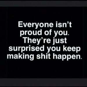 Truth💯: Everyone isn't  proud of you.  They're just  surprised you keep  making shit happen. Truth💯