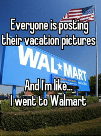 Walmart: Everyone isposting  their vacation  pictures  Andim like  went to Walmart